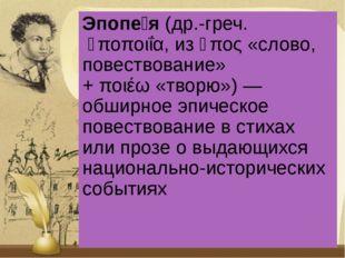 Эпопе́я(др.-греч.ἐποποιΐα, изἔπος«слово, повествование» +ποιέω«творю»)