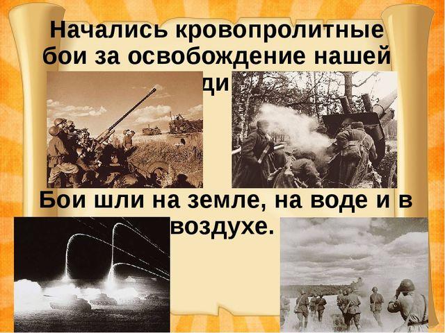 Начались кровопролитные бои за освобождение нашей Родины Бои шли на земле, на...