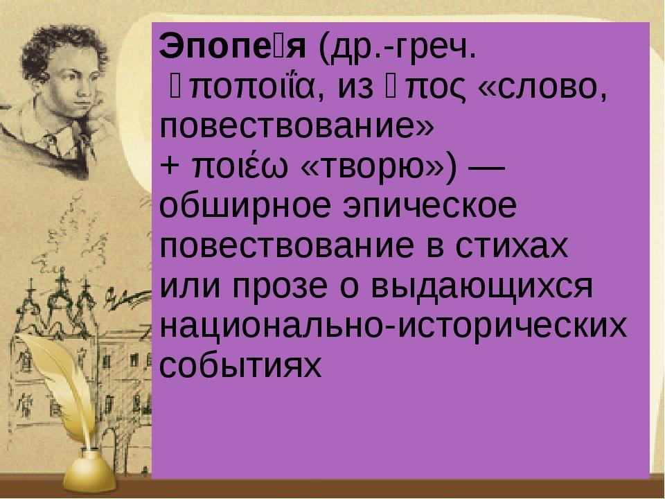 Эпопе́я(др.-греч.ἐποποιΐα, изἔπος«слово, повествование» +ποιέω«творю»)...