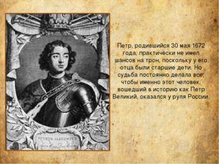 Петр, родившийся 30 мая 1672 года, практически не имел шансов на трон, поскол
