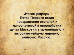 Итогом реформ Петра Первого стало превращение отсталой и малозначимой в европ