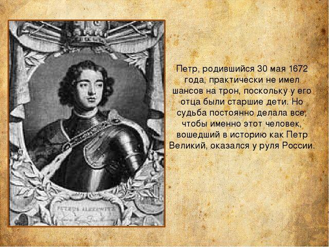 Петр, родившийся 30 мая 1672 года, практически не имел шансов на трон, поскол...