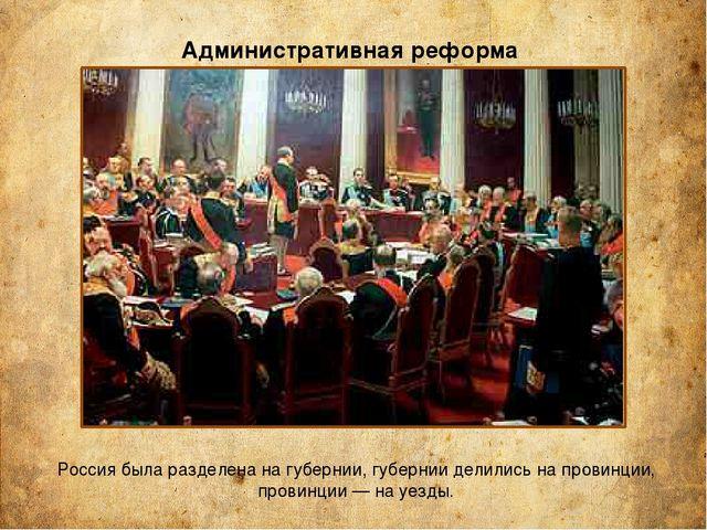 Административная реформа Россия была разделена на губернии, губернии делились...