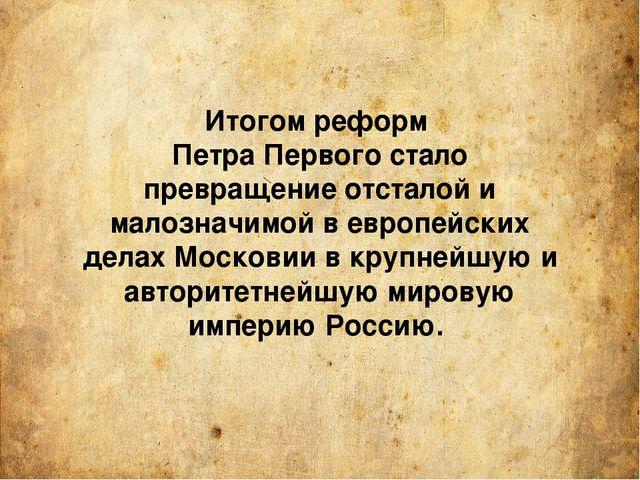 Итогом реформ Петра Первого стало превращение отсталой и малозначимой в европ...