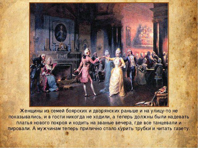 Женщины из семей боярских и дворянских раньше и на улицу-то не показывались,...