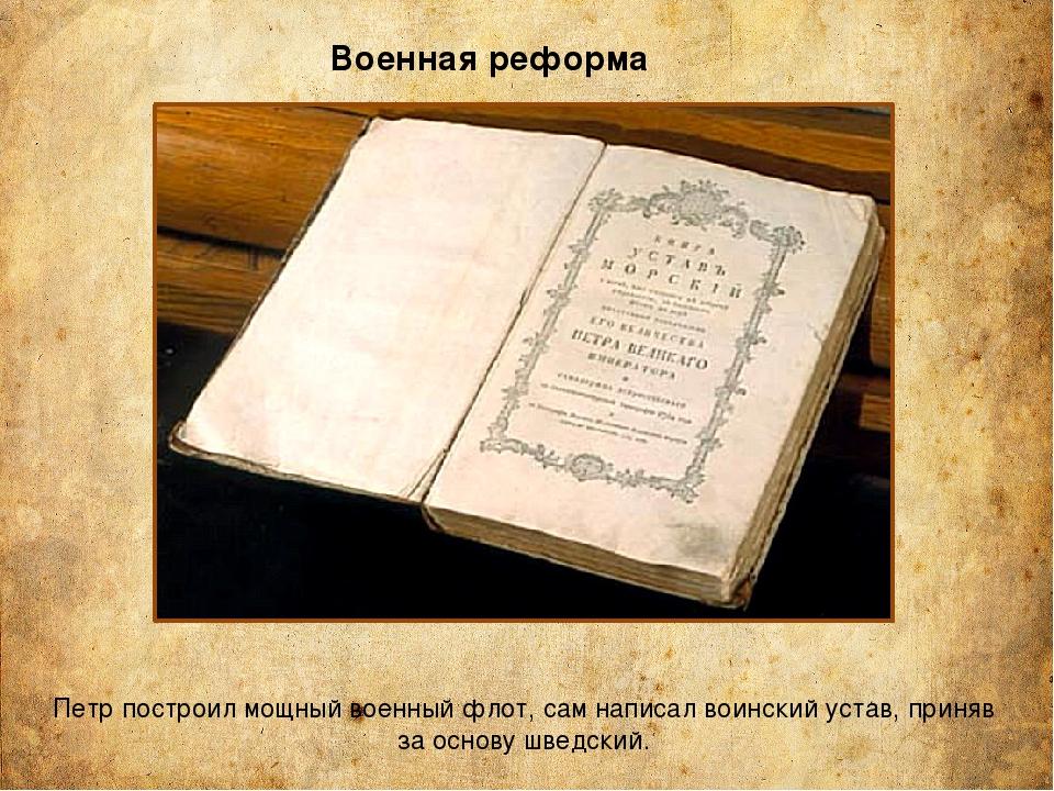 Военная реформа Петр построил мощный военный флот, сам написал воинский устав...