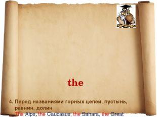 the 4. Перед названиями горных цепей, пустынь, равнин, долин The Alps, the C