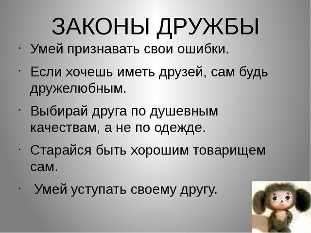 Умей признавать свои ошибки. Если хочешь иметь друзей, сам будь дружелюбным....