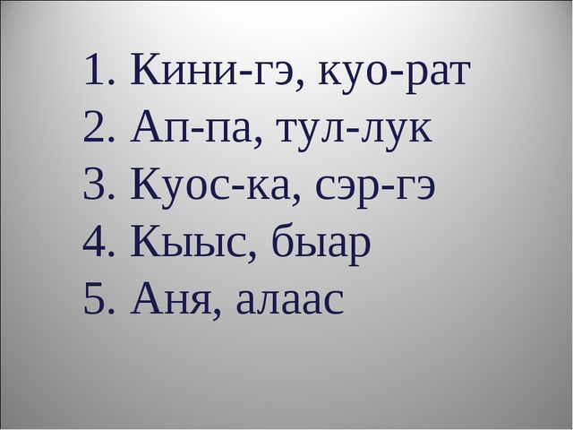 1. Кини-гэ, куо-рат 2. Ап-па, тул-лук 3. Куос-ка, сэр-гэ 4. Кыыс, быар 5. Аня...