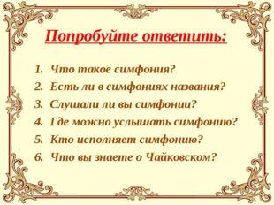 Попробуйте ответить: Что такое симфония? Есть ли в симфониях названия? Слушал
