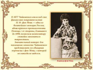В 1877 Чайковского взяла под свое финансовое покровительство Н. Ф. фон Мекк —