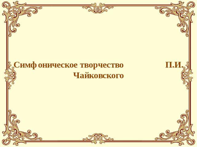 Симфоническое творчество П.И. Чайковского