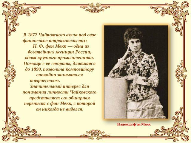 В 1877 Чайковского взяла под свое финансовое покровительство Н. Ф. фон Мекк —...