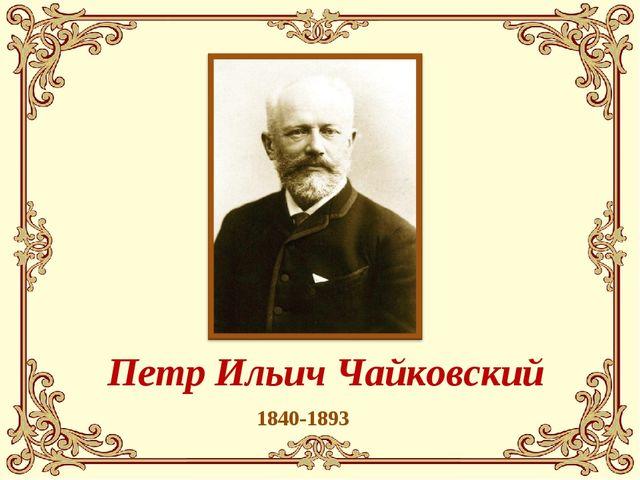 1840-1893 Петр Ильич Чайковский