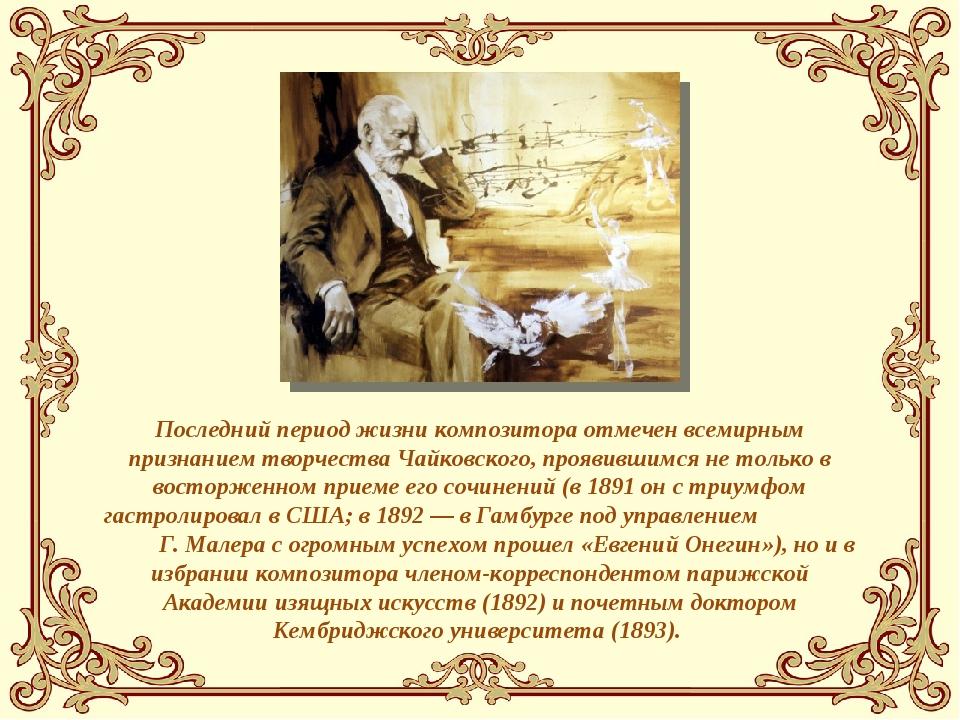 Последний период жизни композитора отмечен всемирным признанием творчества Ча...