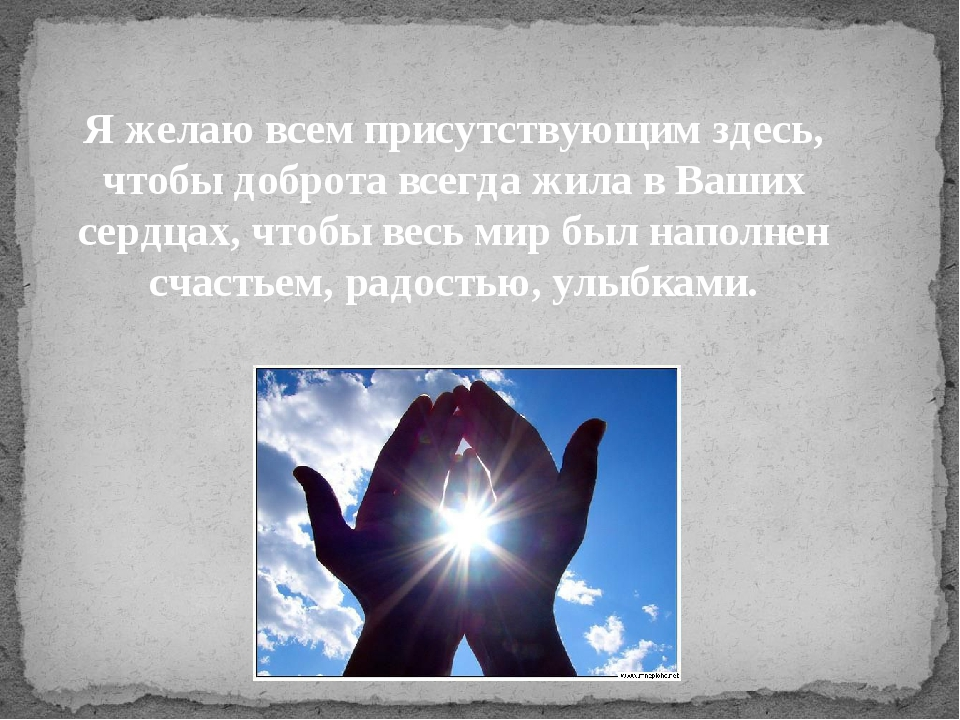 Я желаю всем присутствующим здесь, чтобы доброта всегда жила в Ваших сердцах,...