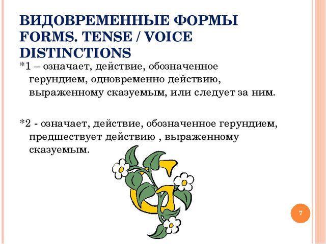 ВИДОВРЕМЕННЫЕ ФОРМЫ FORMS. TENSE / VOICE DISTINCTIONS *1 – означает, действие...