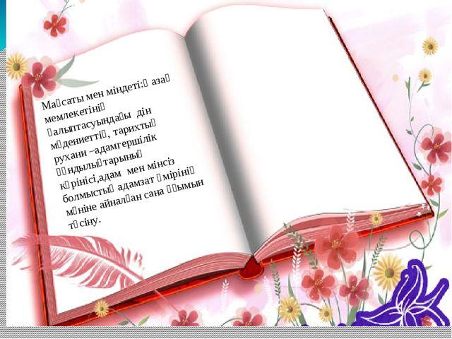 Мақсаты мен міндеті:Қазақ мемлекетінің қалыптасуындағы дін мәдениеттің, тари...