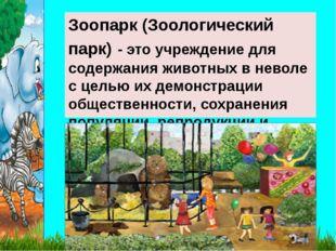 Зоопарк (Зоологический парк) - это учреждение для содержания животных в невол