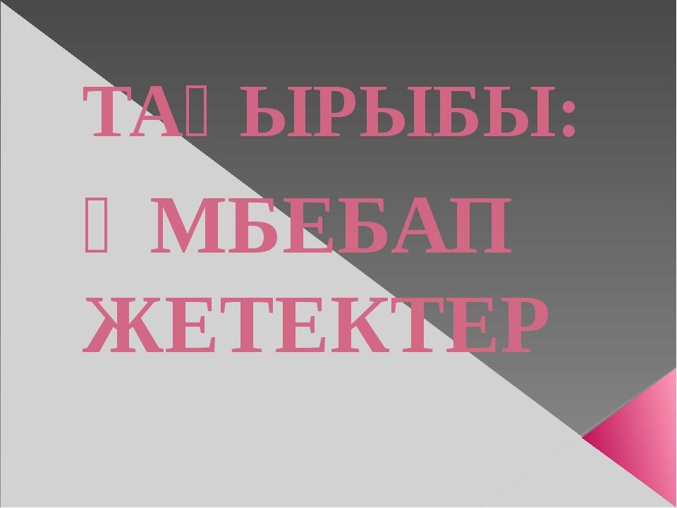 ТАҚЫРЫБЫ: ӘМБЕБАП ЖЕТЕКТЕР