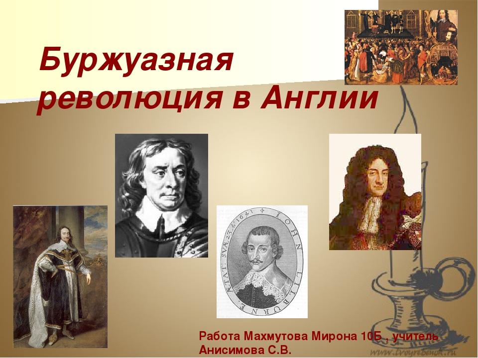 Буржуазная революция в Англии Работа Махмутова Мирона 10Б , учитель Анисимова...