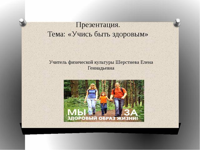Презентация. Тема: «Учись быть здоровым» Учитель физической культуры Шерстнев...
