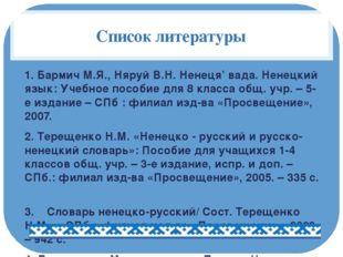 Список литературы 1. Бармич М.Я., Няруй В.Н. Ненеця' вада. Ненецкий язык: Уче