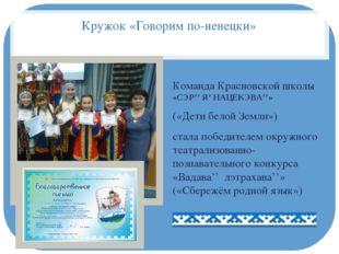 Кружок «Говорим по-ненецки» Команда Красновской школы «СЭР'' Я' НАЦЕКЭВА''» (