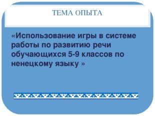 ТЕМА ОПЫТА «Использование игры в системе работы по развитию речи обучающихся