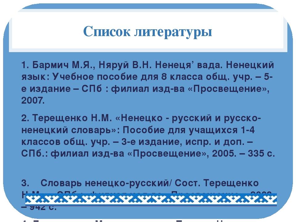 Список литературы 1. Бармич М.Я., Няруй В.Н. Ненеця' вада. Ненецкий язык: Уче...