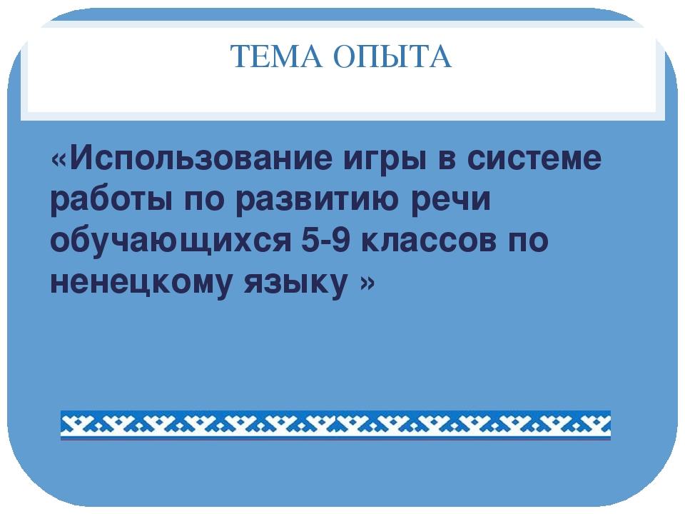 ТЕМА ОПЫТА «Использование игры в системе работы по развитию речи обучающихся...