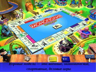 Игровые модели — это военные, экономические, спортивные, деловые игры