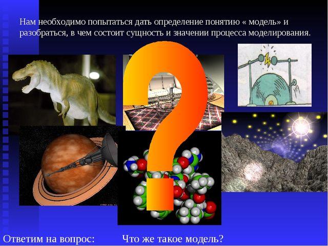 Ответим на вопрос: Что же такое модель? Нам необходимо попытаться дать опреде...
