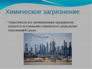 Химическое загрязнение Практически все промышленные предприятия являются исто