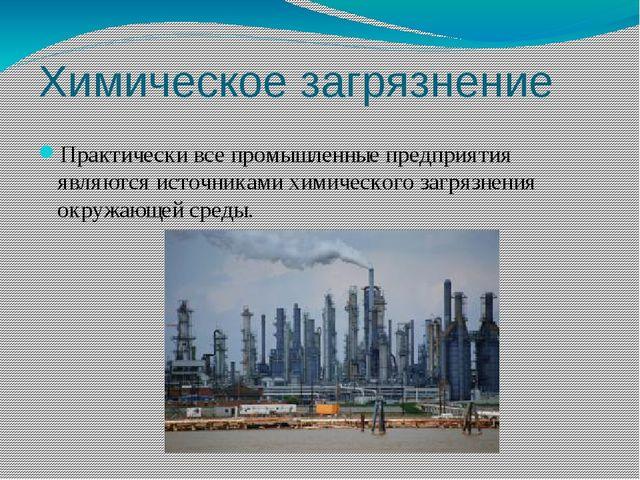 Химическое загрязнение Практически все промышленные предприятия являются исто...