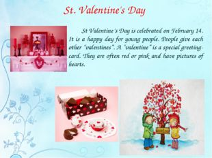 St. Valentine's Day 		St Valentine's Day is celebrated on February 14. It is