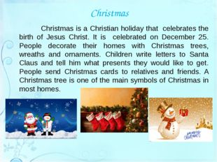 Christmas 	Christmas is a Christian holiday that celebrates the birth of Jesu