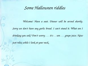 Some Halloween riddles 			Welcome! Have a seat. Dinner will be served shortly