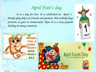 April Fool's day 		It is a day for fun. It is celebrated on April 1. People p