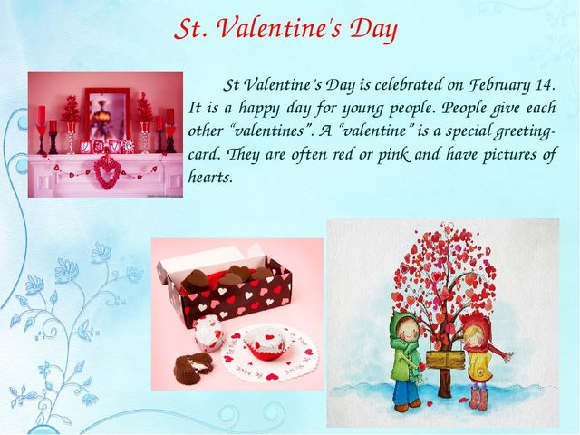 St. Valentine's Day 		St Valentine's Day is celebrated on February 14. It is...