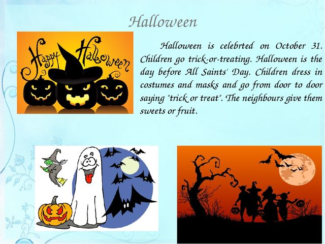 Halloween 		Halloween is celebrted on October 31. Children go trick-or-treati...