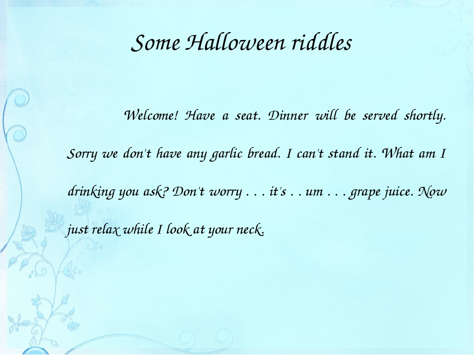 Some Halloween riddles 			Welcome! Have a seat. Dinner will be served shortly...