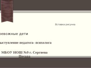 Тревожные дети Выступление педагога- психолога МБОУ НОШ №9 г. Сергиева Посада