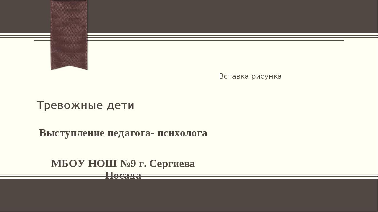 Тревожные дети Выступление педагога- психолога МБОУ НОШ №9 г. Сергиева Посада...