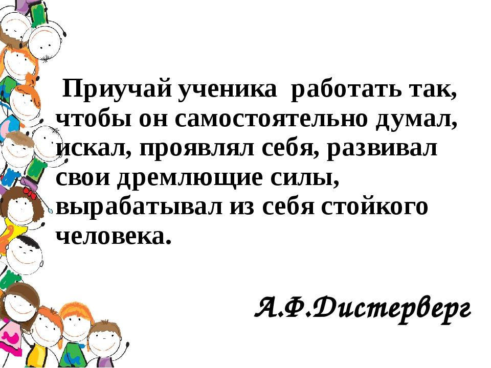 Приучай ученика работать так, чтобы он самостоятельно думал, искал, проявлял...