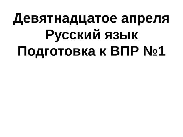 Девятнадцатое апреля Русский язык Подготовка к ВПР №1