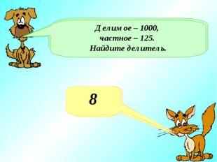Какое число получится при делении 100 на 4? 25 Делимое 1000, делитель - 4. На