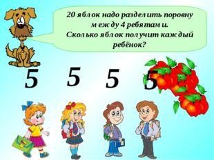 20 яблок надо разделить поровну между 4 ребятами. Сколько яблок получит кажды