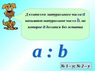 Делителем натурального числа а называют натуральное число b, на которое а дел