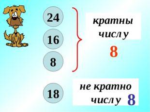 8 24 16 кратны числу 8 18 не кратно числу 8